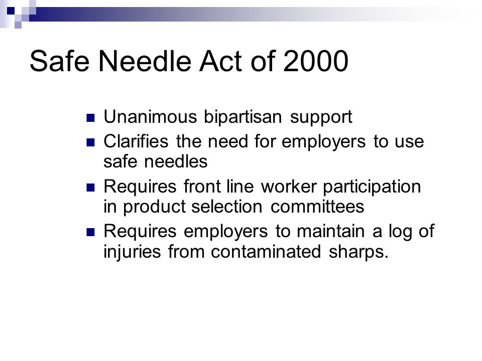 Safe Needle Act of 2000 Unanimous bipartisan support Clarifies the need for employers to use safe needles Requires front line worker participation in product selection committees Requires employers to maintain a log of injuries from contaminated sharps.