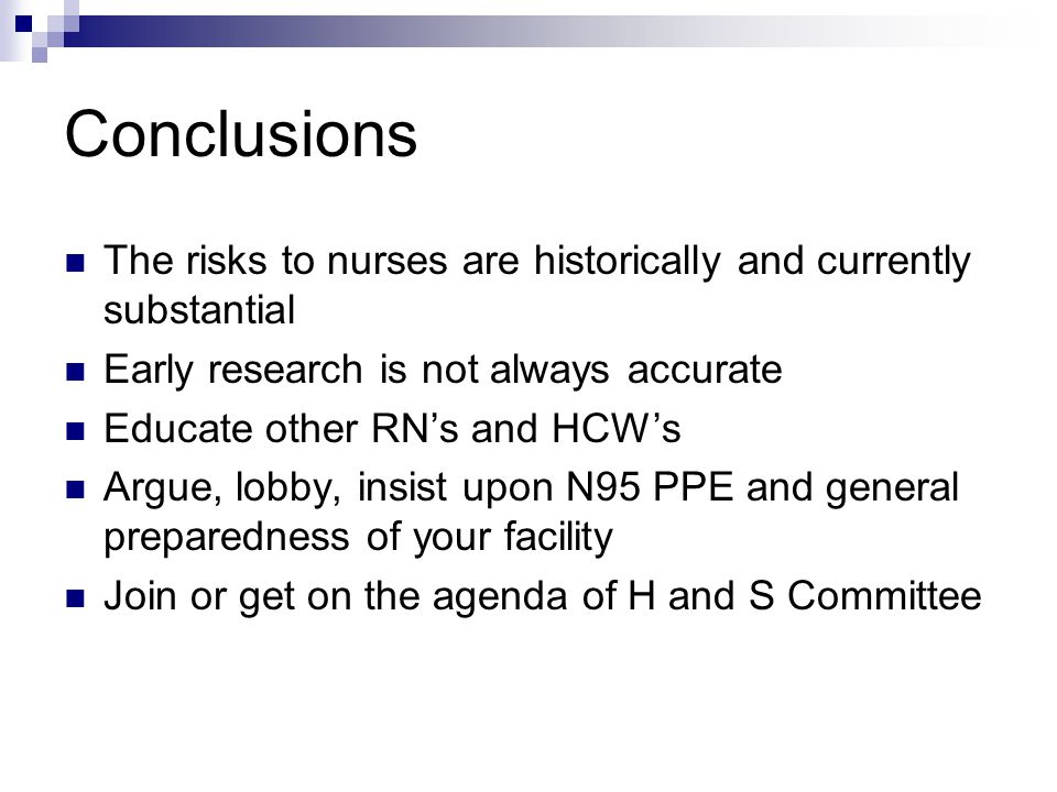 Conclusions The risks to nurses are historically and currently substantial Early research is not always accurate Educate other RNs and HCWs Argue, lobby, insist upon N95 PPE and general preparedness of your facility Join or get on the agenda of H and S Committee
