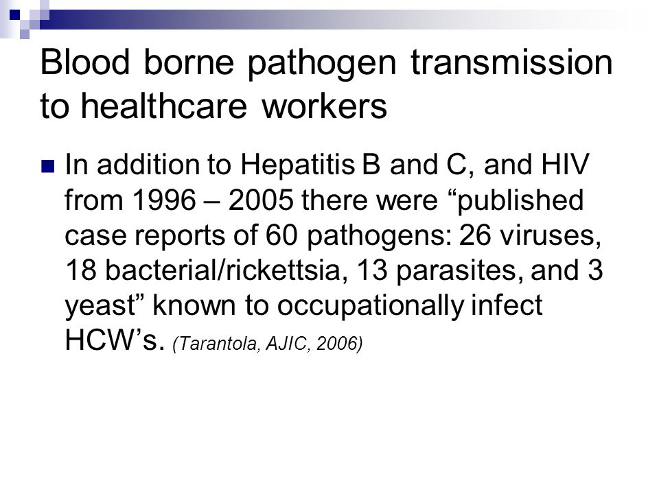 Blood borne pathogen transmission to healthcare workers In addition to Hepatitis B and C, and HIV from 1996 – 2005 there were published case reports of 60 pathogens: 26 viruses, 18 bacterial/rickettsia, 13 parasites, and 3 yeast known to occupationally infect HCWs.