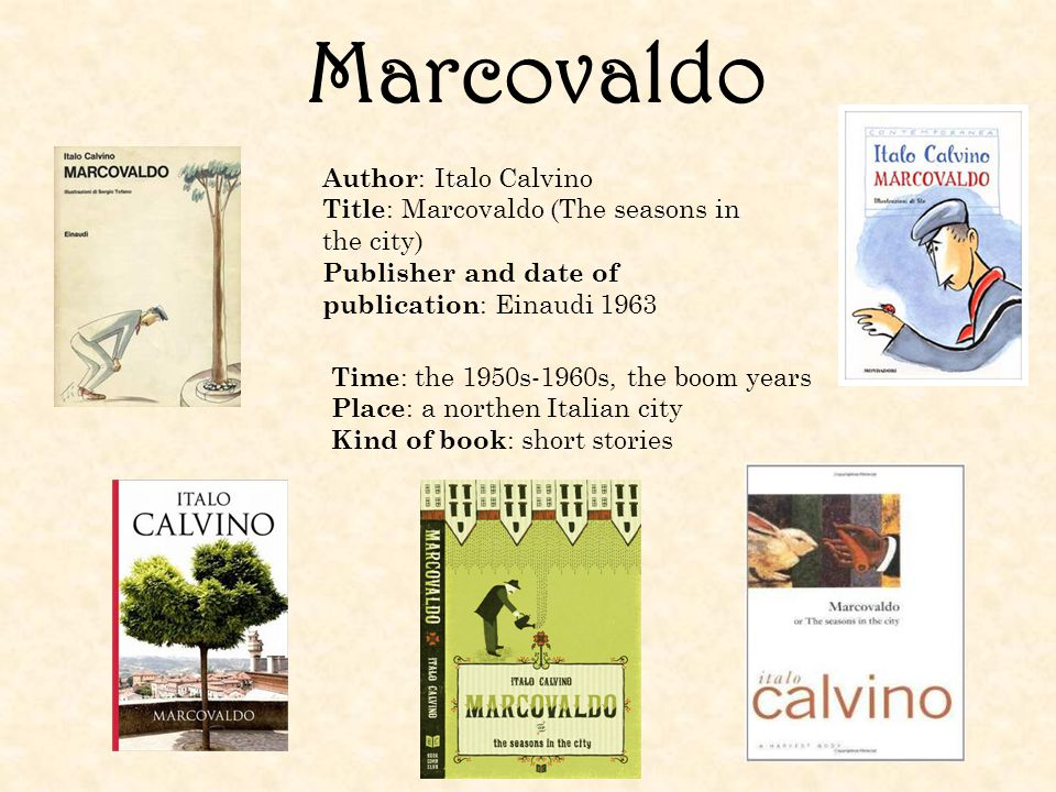 Marcovaldo Author : Italo Calvino Title : Marcovaldo (The seasons in the city) Publisher and date of publication : Einaudi 1963 Time : the 1950s-1960s, the boom years Place : a northen Italian city Kind of book : short stories