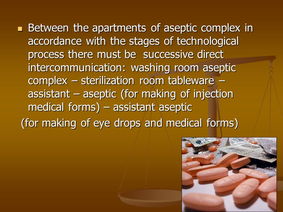 Between the apartments of aseptic complex in accordance with the stages of technological process there must be successive direct intercommunication: washing room aseptic complex – sterilization room tableware – assistant – aseptic (for making of injection medical forms) – assistant aseptic Between the apartments of aseptic complex in accordance with the stages of technological process there must be successive direct intercommunication: washing room aseptic complex – sterilization room tableware – assistant – aseptic (for making of injection medical forms) – assistant aseptic (for making of eye drops and medical forms) (for making of eye drops and medical forms)
