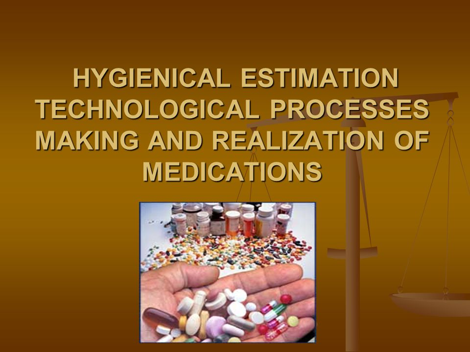 HYGIENICAL ESTIMATION TECHNOLOGICAL PROCESSES MAKING AND REALIZATION OF MEDICATIONS HYGIENICAL ESTIMATION TECHNOLOGICAL PROCESSES MAKING AND REALIZATION OF MEDICATIONS
