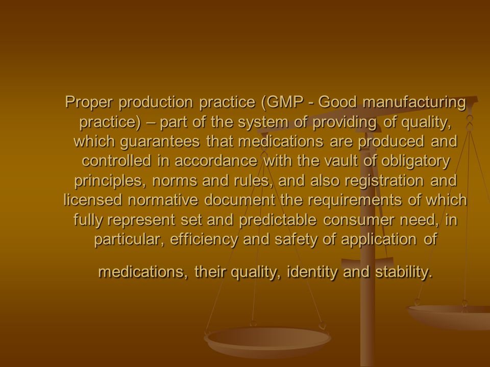 Proper production practice (GMP - Good manufacturing practice) – part of the system of providing of quality, which guarantees that medications are produced and controlled in accordance with the vault of obligatory principles, norms and rules, and also registration and licensed normative document the requirements of which fully represent set and predictable consumer need, in particular, efficiency and safety of application of medications, their quality, identity and stability.