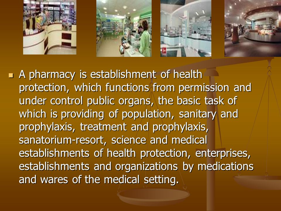 A pharmacy is establishment of health protection, which functions from permission and under control public organs, the basic task of which is providing of population, sanitary and prophylaxis, treatment and prophylaxis, sanatorium-resort, science and medical establishments of health protection, enterprises, establishments and organizations by medications and wares of the medical setting.