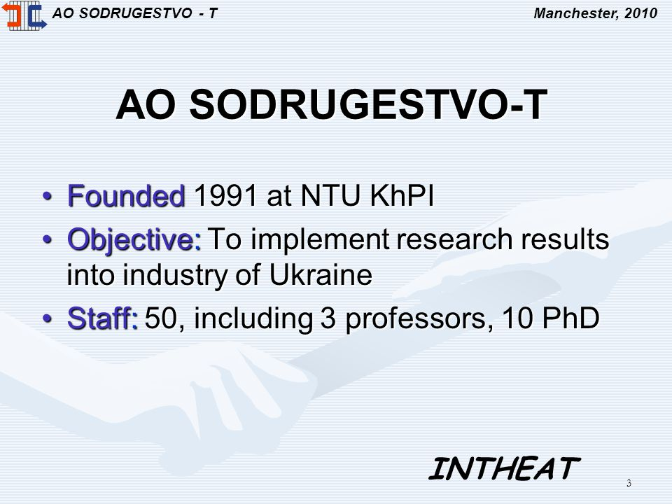 AO SODRUGESTVO - TManchester, 2010 INTHEAT 3 AO SODRUGESTVO-T Founded 1991 at NTU KhPIFounded 1991 at NTU KhPI Objective: To implement research results into industry of UkraineObjective: To implement research results into industry of Ukraine Staff: 50, including 3 professors, 10 PhDStaff: 50, including 3 professors, 10 PhD