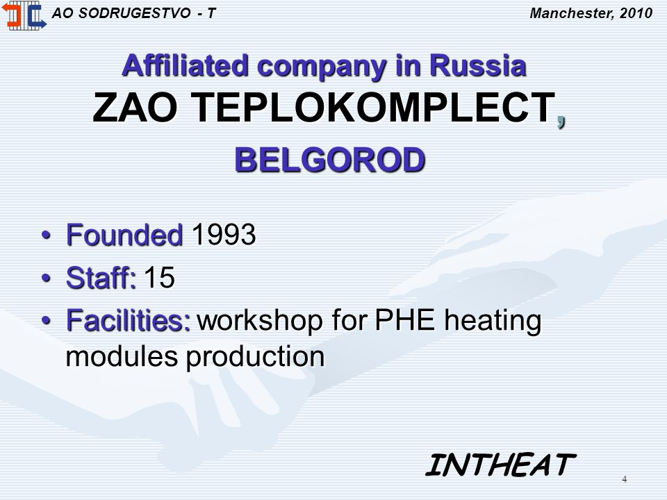 AO SODRUGESTVO - TManchester, 2010 INTHEAT 4 Affiliated company in Russia ZAO TEPLOKOMPLECT, BELGOROD Founded 1993Founded 1993 Staff: 15Staff: 15 Facilities: workshop for PHE heating modules productionFacilities: workshop for PHE heating modules production