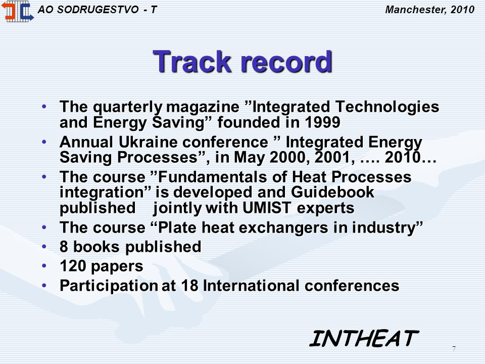 AO SODRUGESTVO - TManchester, 2010 INTHEAT 7 Track record The quarterly magazine Integrated Technologies and Energy Saving founded in 1999The quarterly magazine Integrated Technologies and Energy Saving founded in 1999 Annual Ukraine conference Integrated Energy Saving Processes, in May 2000, 2001, ….