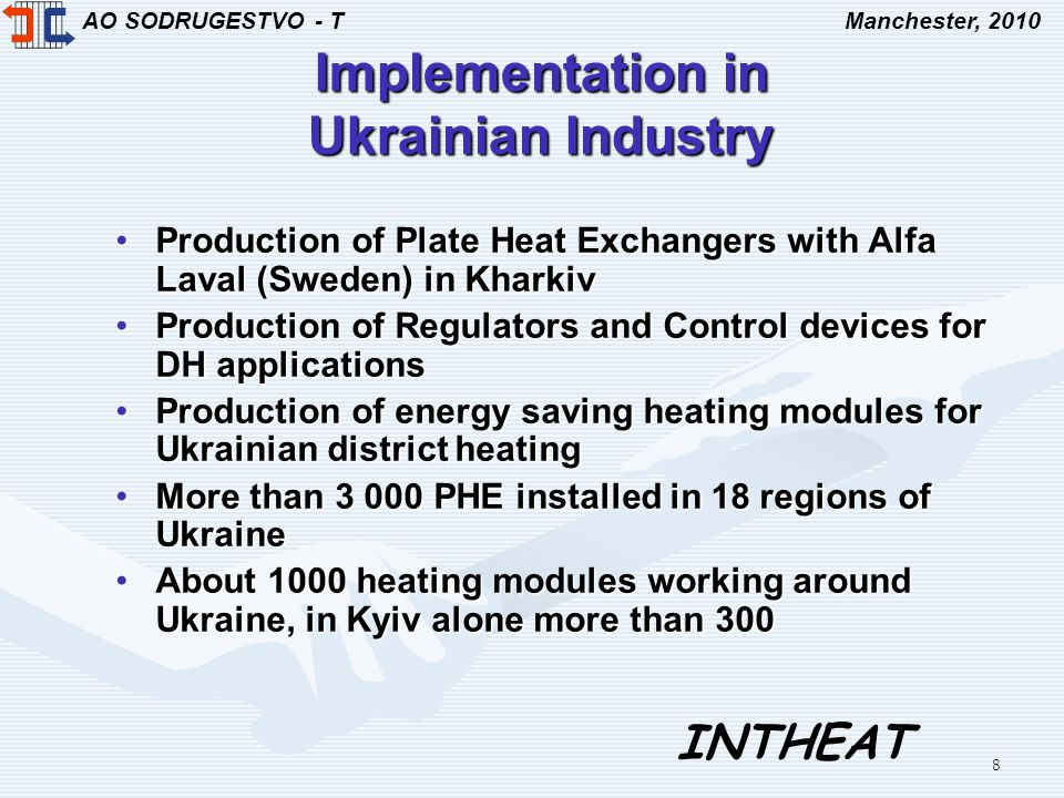 AO SODRUGESTVO - TManchester, 2010 INTHEAT 8 Implementation in Ukrainian Industry Production of Plate Heat Exchangers with Alfa Laval (Sweden) in KharkivProduction of Plate Heat Exchangers with Alfa Laval (Sweden) in Kharkiv Production of Regulators and Control devices for DH applicationsProduction of Regulators and Control devices for DH applications Production of energy saving heating modules for Ukrainian district heatingProduction of energy saving heating modules for Ukrainian district heating More than 3 000 PHE installed in 18 regions of UkraineMore than 3 000 PHE installed in 18 regions of Ukraine About 1000 heating modules working around Ukraine, in Kyiv alone more than 300About 1000 heating modules working around Ukraine, in Kyiv alone more than 300