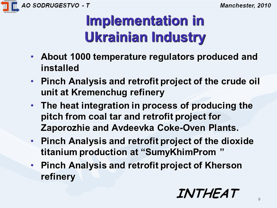 AO SODRUGESTVO - TManchester, 2010 INTHEAT 9 Implementation in Ukrainian Industry About 1000 temperature regulators produced and installedAbout 1000 temperature regulators produced and installed Pinch Analysis and retrofit project of the crude oil unit at Kremenchug refineryPinch Analysis and retrofit project of the crude oil unit at Kremenchug refinery The heat integration in process of producing the pitch from coal tar and retrofit project for Zaporozhie and Avdeevka Coke-Oven Plants.The heat integration in process of producing the pitch from coal tar and retrofit project for Zaporozhie and Avdeevka Coke-Oven Plants.