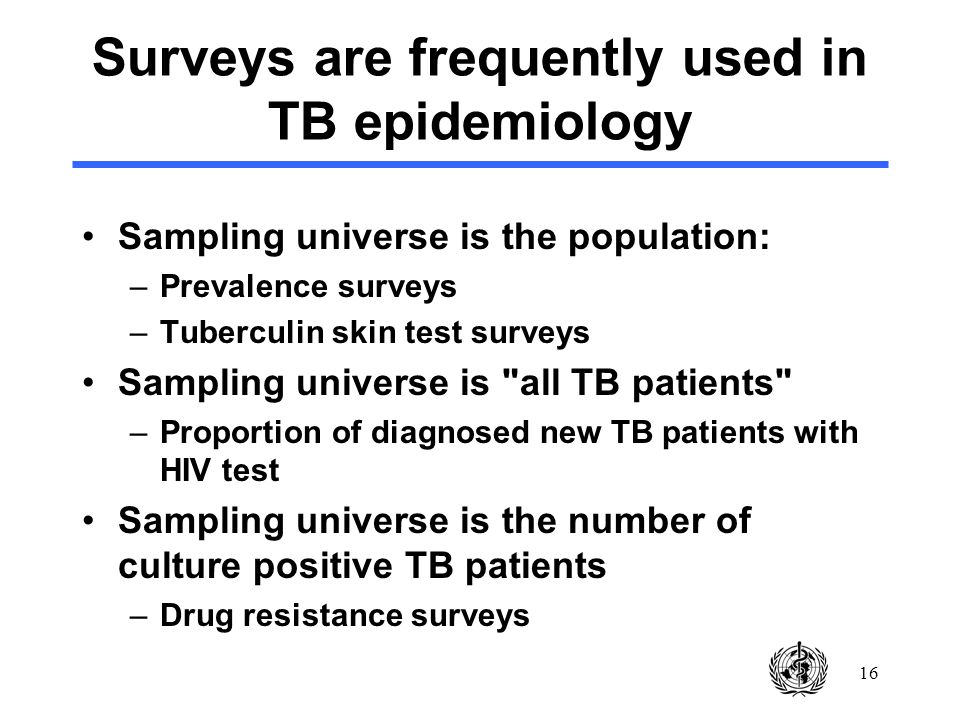 16 Surveys are frequently used in TB epidemiology Sampling universe is the population: –Prevalence surveys –Tuberculin skin test surveys Sampling universe is all TB patients –Proportion of diagnosed new TB patients with HIV test Sampling universe is the number of culture positive TB patients –Drug resistance surveys