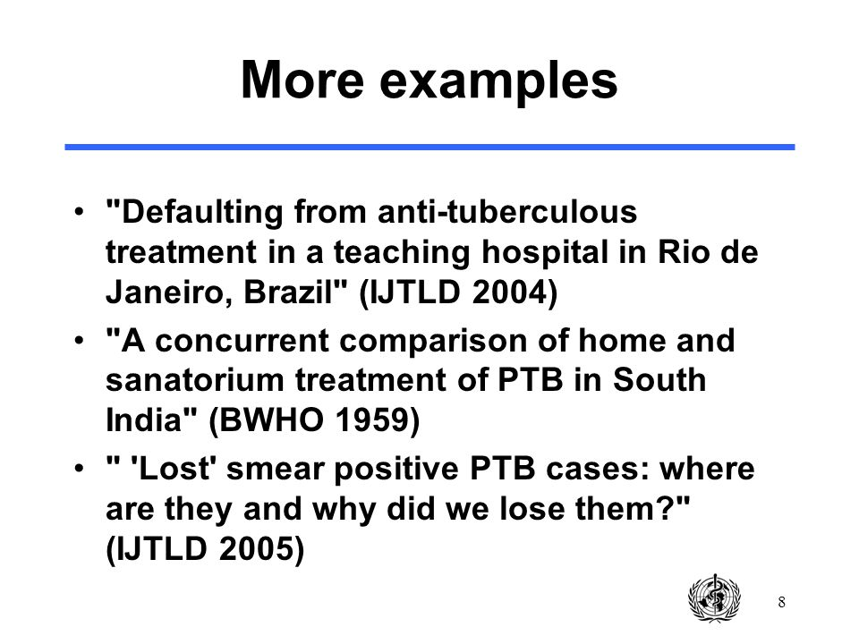 8 More examples Defaulting from anti-tuberculous treatment in a teaching hospital in Rio de Janeiro, Brazil (IJTLD 2004) A concurrent comparison of home and sanatorium treatment of PTB in South India (BWHO 1959) Lost smear positive PTB cases: where are they and why did we lose them (IJTLD 2005)