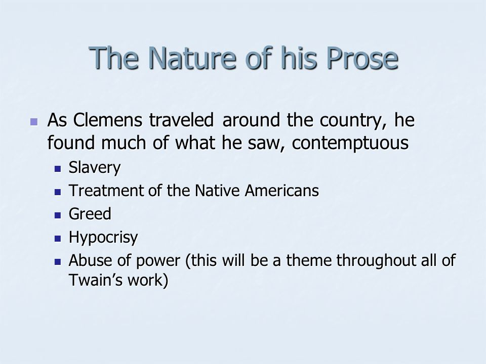 The Nature of his Prose As Clemens traveled around the country, he found much of what he saw, contemptuous As Clemens traveled around the country, he found much of what he saw, contemptuous Slavery Slavery Treatment of the Native Americans Treatment of the Native Americans Greed Greed Hypocrisy Hypocrisy Abuse of power (this will be a theme throughout all of Twains work) Abuse of power (this will be a theme throughout all of Twains work)