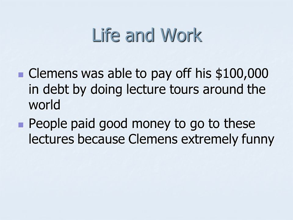 Life and Work Clemens was able to pay off his $100,000 in debt by doing lecture tours around the world Clemens was able to pay off his $100,000 in debt by doing lecture tours around the world People paid good money to go to these lectures because Clemens extremely funny People paid good money to go to these lectures because Clemens extremely funny