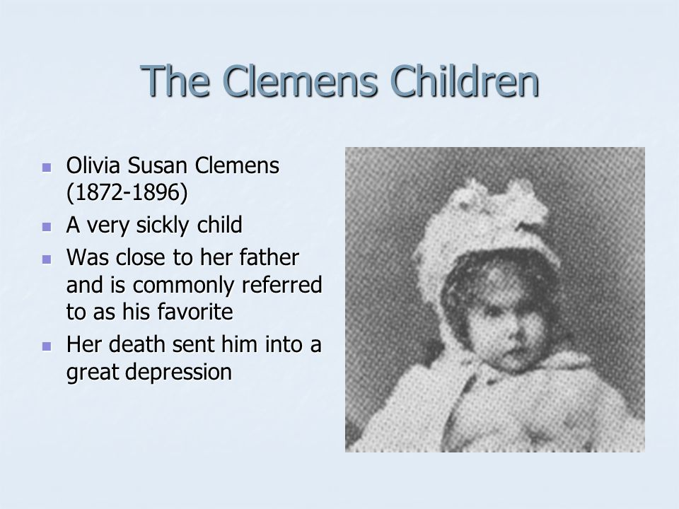 The Clemens Children Olivia Susan Clemens (1872-1896) Olivia Susan Clemens (1872-1896) A very sickly child A very sickly child Was close to her father and is commonly referred to as his favorite Was close to her father and is commonly referred to as his favorite Her death sent him into a great depression Her death sent him into a great depression