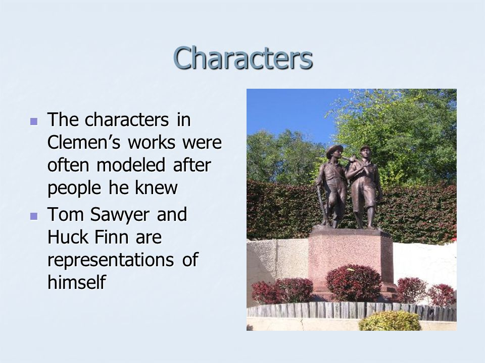 Characters The characters in Clemens works were often modeled after people he knew The characters in Clemens works were often modeled after people he knew Tom Sawyer and Huck Finn are representations of himself Tom Sawyer and Huck Finn are representations of himself