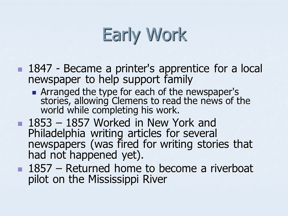 Early Work 1847 - Became a printer s apprentice for a local newspaper to help support family 1847 - Became a printer s apprentice for a local newspaper to help support family Arranged the type for each of the newspaper s stories, allowing Clemens to read the news of the world while completing his work.