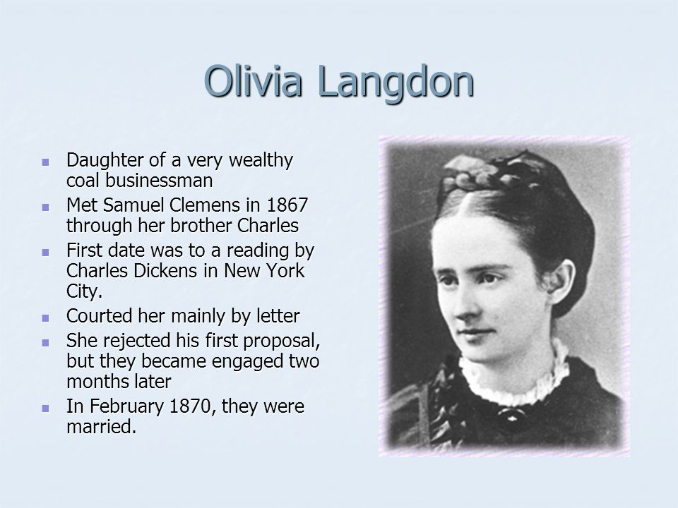 Olivia Langdon Daughter of a very wealthy coal businessman Daughter of a very wealthy coal businessman Met Samuel Clemens in 1867 through her brother Charles Met Samuel Clemens in 1867 through her brother Charles First date was to a reading by Charles Dickens in New York City.