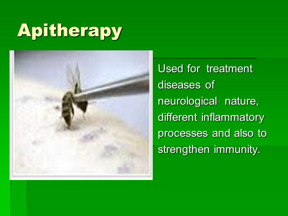 Apitherapy Used for treatment diseases of neurological nature, different inflammatory processes and also to strengthen immunity.