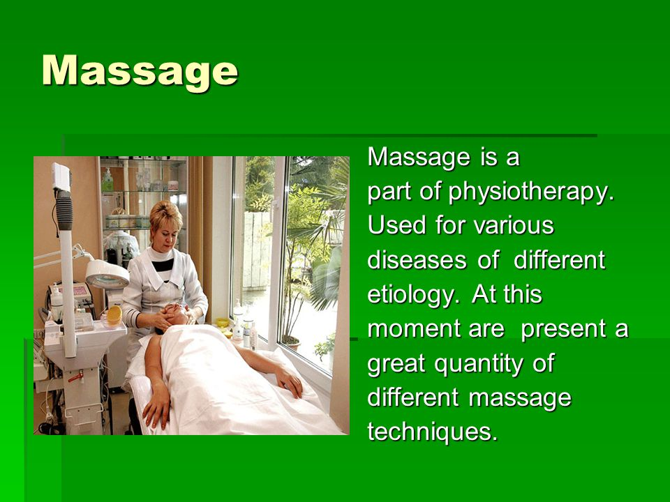 Massage Massage is a part of physiotherapy. Used for various diseases of different etiology.