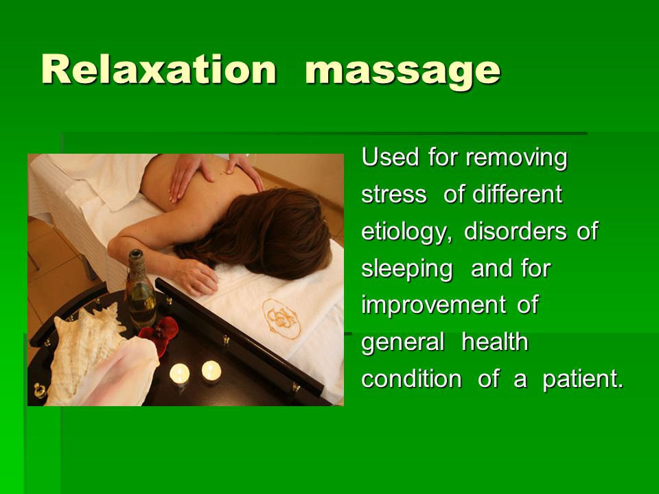 Relaxation massage Used for removing stress of different etiology, disorders of sleeping and for improvement of general health condition of a patient.