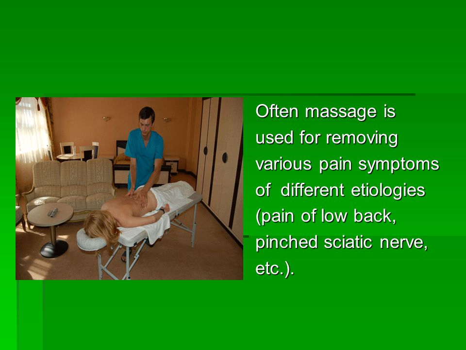Often massage is used for removing various pain symptoms of different etiologies (pain of low back, pinched sciatic nerve, etc.).