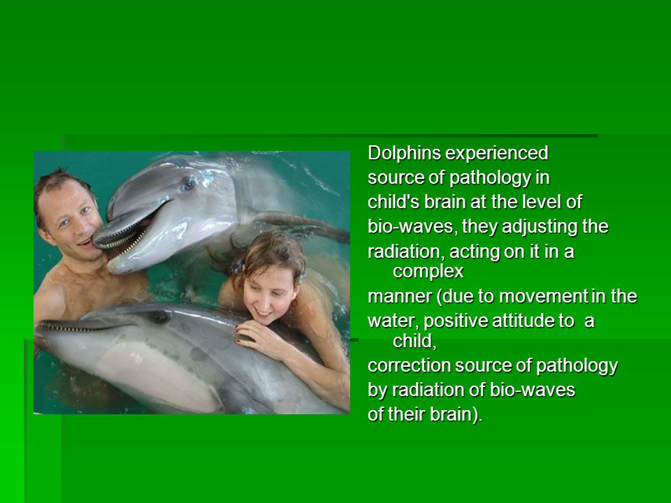 Dolphins experienced source of pathology in child s brain at the level of bio-waves, they adjusting the radiation, acting on it in a complex manner (due to movement in the water, positive attitude to a child, correction source of pathology by radiation of bio-waves of their brain).