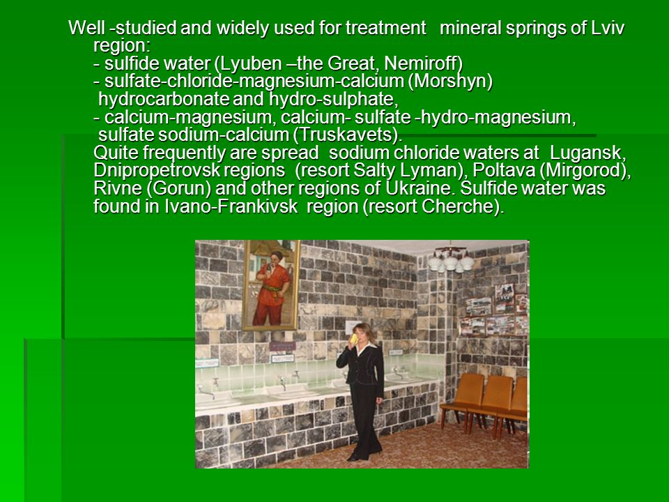 Well -studied and widely used for treatment mineral springs of Lviv region: - sulfide water (Lyuben –the Great, Nemiroff) - sulfate-chloride-magnesium-calcium (Morshyn) hydrocarbonate and hydro-sulphate, - calcium-magnesium, calcium- sulfate -hydro-magnesium, sulfate sodium-calcium (Truskavets).