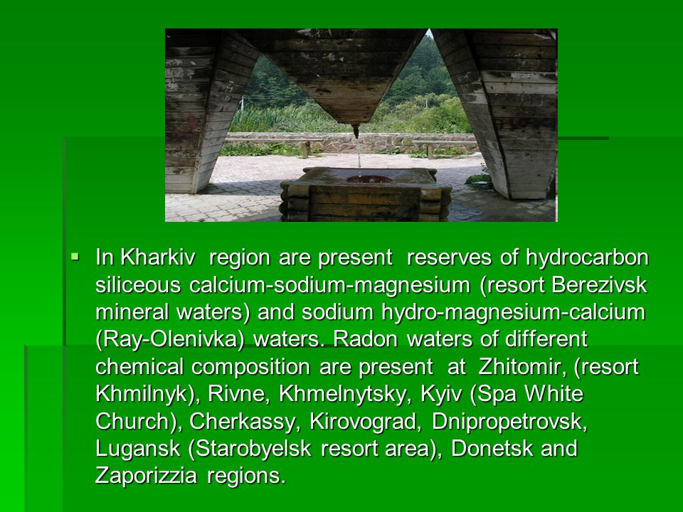 In Kharkiv region are present reserves of hydrocarbon siliceous calcium-sodium-magnesium (resort Berezivsk mineral waters) and sodium hydro-magnesium-calcium (Ray-Olenivka) waters.