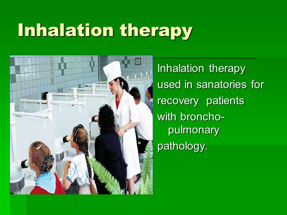 Inhalation therapy used in sanatories for recovery patients with broncho- pulmonary pathology.