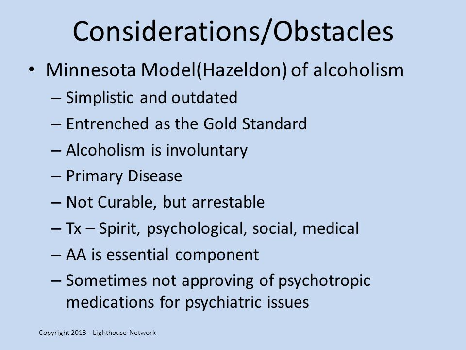 Considerations/Obstacles Minnesota Model(Hazeldon) of alcoholism – Simplistic and outdated – Entrenched as the Gold Standard – Alcoholism is involuntary – Primary Disease – Not Curable, but arrestable – Tx – Spirit, psychological, social, medical – AA is essential component – Sometimes not approving of psychotropic medications for psychiatric issues Copyright 2013 - Lighthouse Network