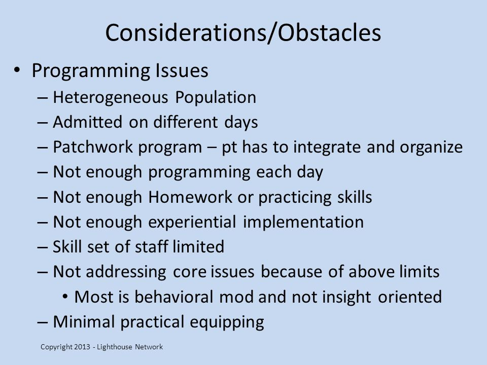 Considerations/Obstacles Programming Issues – Heterogeneous Population – Admitted on different days – Patchwork program – pt has to integrate and organize – Not enough programming each day – Not enough Homework or practicing skills – Not enough experiential implementation – Skill set of staff limited – Not addressing core issues because of above limits Most is behavioral mod and not insight oriented – Minimal practical equipping Copyright 2013 - Lighthouse Network
