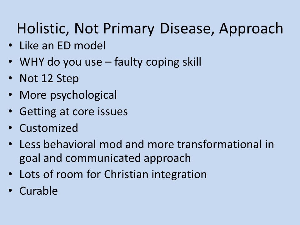Holistic, Not Primary Disease, Approach Like an ED model WHY do you use – faulty coping skill Not 12 Step More psychological Getting at core issues Customized Less behavioral mod and more transformational in goal and communicated approach Lots of room for Christian integration Curable