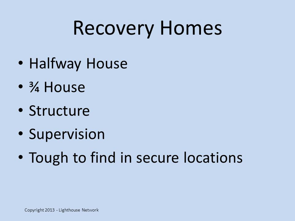 Recovery Homes Halfway House ¾ House Structure Supervision Tough to find in secure locations Copyright 2013 - Lighthouse Network