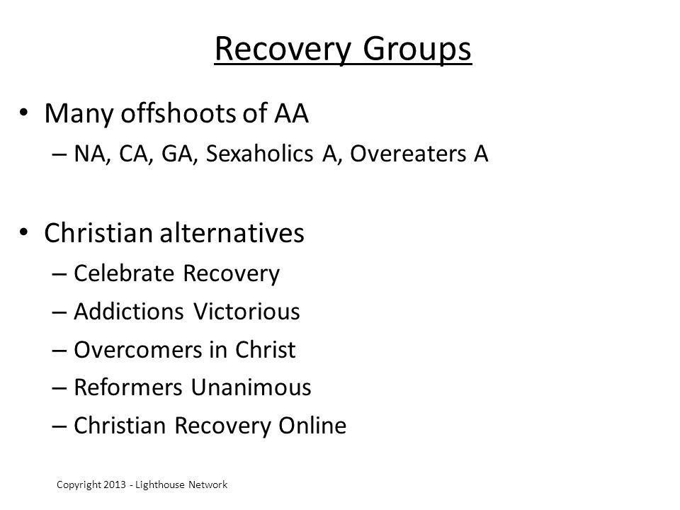 Recovery Groups Many offshoots of AA – NA, CA, GA, Sexaholics A, Overeaters A Christian alternatives – Celebrate Recovery – Addictions Victorious – Overcomers in Christ – Reformers Unanimous – Christian Recovery Online Copyright 2013 - Lighthouse Network