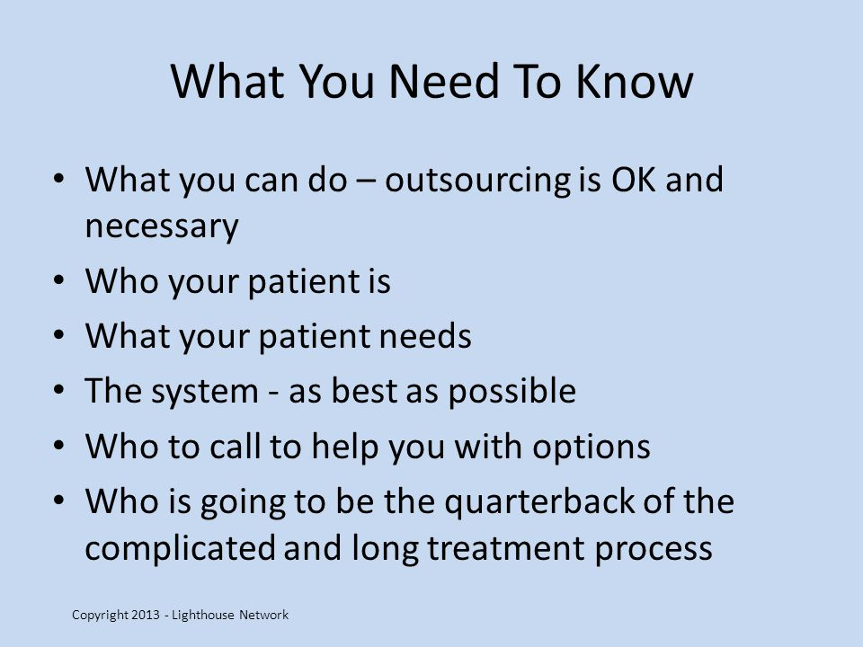 What You Need To Know What you can do – outsourcing is OK and necessary Who your patient is What your patient needs The system - as best as possible Who to call to help you with options Who is going to be the quarterback of the complicated and long treatment process Copyright 2013 - Lighthouse Network