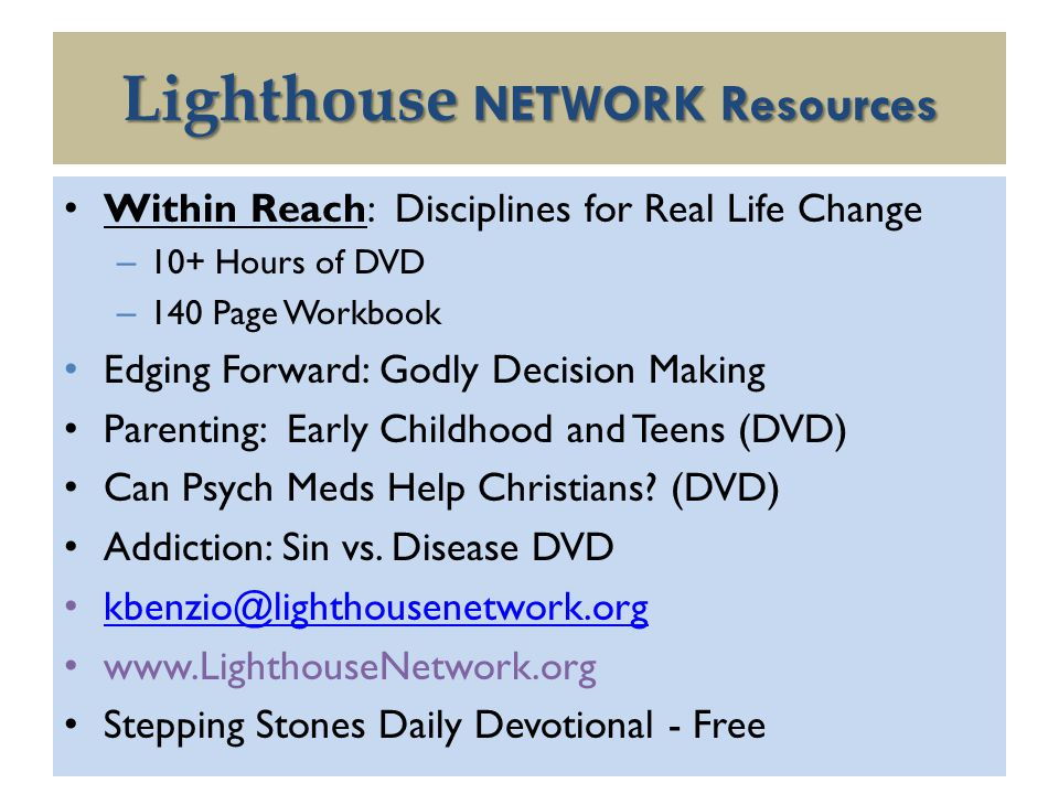 Lighthouse NETWORK Resources Within Reach: Disciplines for Real Life Change – 10+ Hours of DVD – 140 Page Workbook Edging Forward: Godly Decision Making Parenting: Early Childhood and Teens (DVD) Can Psych Meds Help Christians.