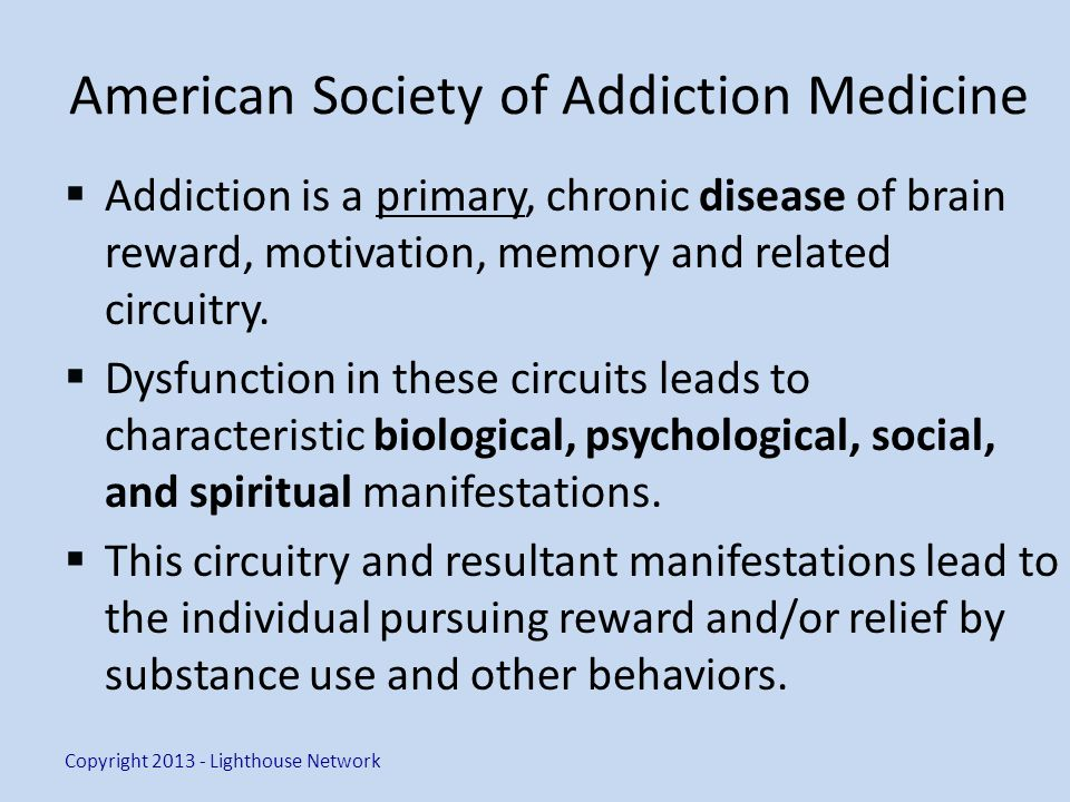 American Society of Addiction Medicine Addiction is a primary, chronic disease of brain reward, motivation, memory and related circuitry.