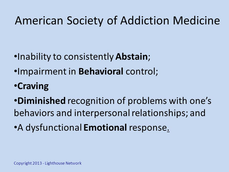 American Society of Addiction Medicine Inability to consistently Abstain; Impairment in Behavioral control; Craving Diminished recognition of problems with ones behaviors and interpersonal relationships; and A dysfunctional Emotional response.