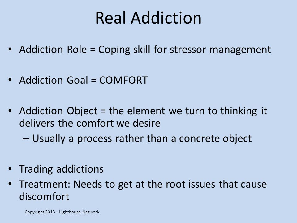 Real Addiction Addiction Role = Coping skill for stressor management Addiction Goal = COMFORT Addiction Object = the element we turn to thinking it delivers the comfort we desire – Usually a process rather than a concrete object Trading addictions Treatment: Needs to get at the root issues that cause discomfort Copyright 2013 - Lighthouse Network