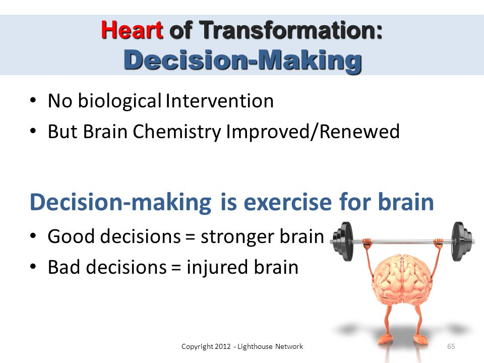 Heart of Transformation: Decision-Making No biological Intervention But Brain Chemistry Improved/Renewed Decision-making is exercise for brain Good decisions = stronger brain Bad decisions = injured brain Copyright 2012 - Lighthouse Network65
