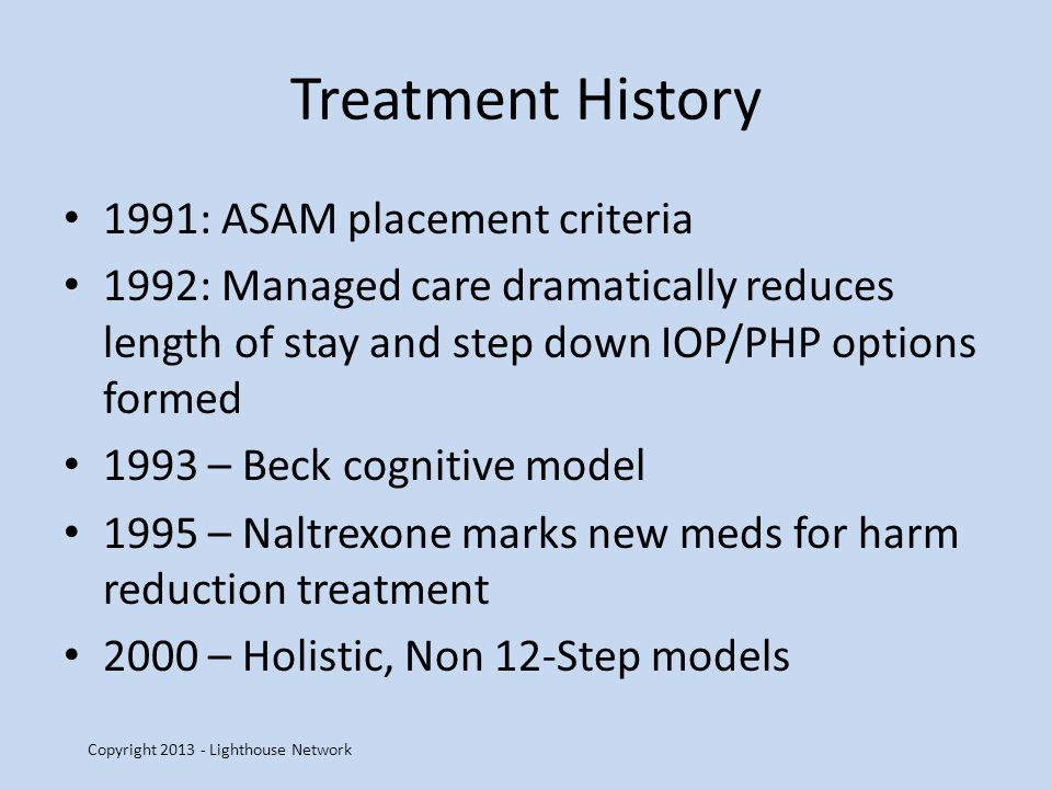 Treatment History 1991: ASAM placement criteria 1992: Managed care dramatically reduces length of stay and step down IOP/PHP options formed 1993 – Beck cognitive model 1995 – Naltrexone marks new meds for harm reduction treatment 2000 – Holistic, Non 12-Step models Copyright 2013 - Lighthouse Network