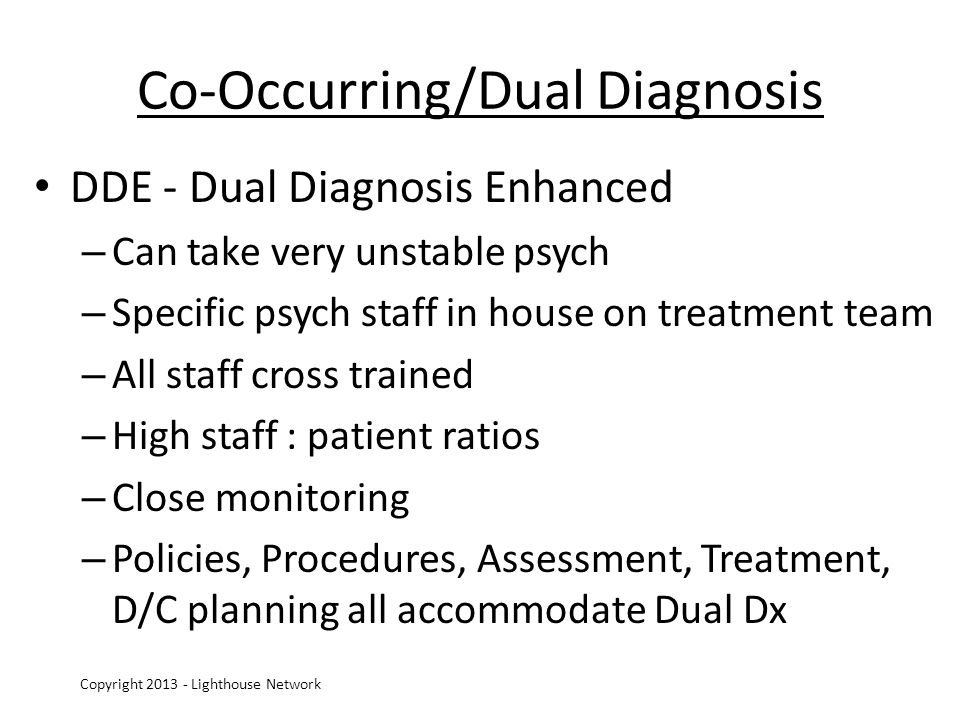 Co-Occurring/Dual Diagnosis DDE - Dual Diagnosis Enhanced – Can take very unstable psych – Specific psych staff in house on treatment team – All staff cross trained – High staff : patient ratios – Close monitoring – Policies, Procedures, Assessment, Treatment, D/C planning all accommodate Dual Dx Copyright 2013 - Lighthouse Network