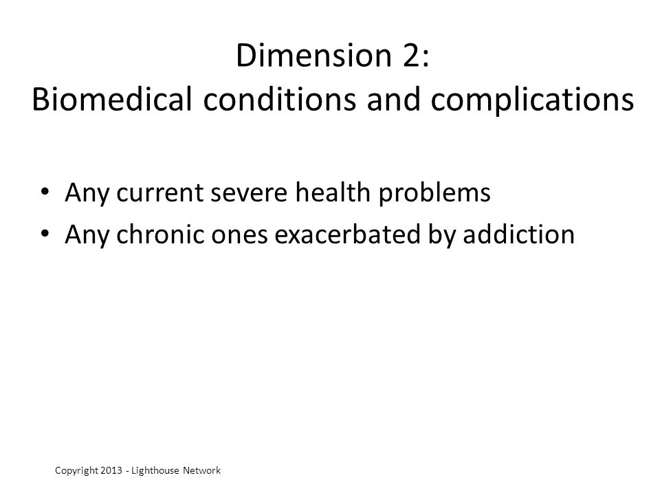 Dimension 2: Biomedical conditions and complications Any current severe health problems Any chronic ones exacerbated by addiction Copyright 2013 - Lighthouse Network