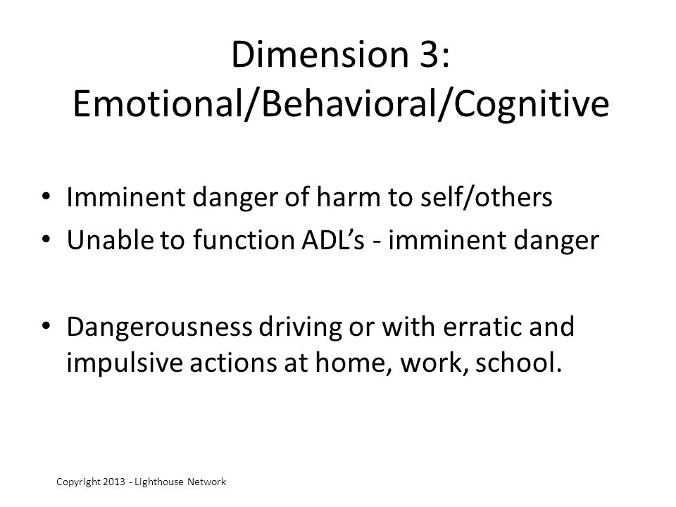 Dimension 3: Emotional/Behavioral/Cognitive Imminent danger of harm to self/others Unable to function ADLs - imminent danger Dangerousness driving or with erratic and impulsive actions at home, work, school.