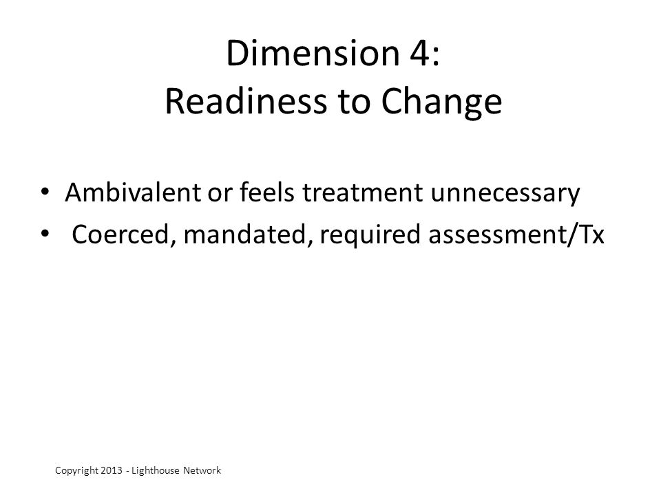 Dimension 4: Readiness to Change Ambivalent or feels treatment unnecessary Coerced, mandated, required assessment/Tx Copyright 2013 - Lighthouse Network
