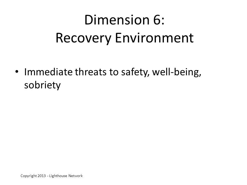 Dimension 6: Recovery Environment Immediate threats to safety, well-being, sobriety Copyright 2013 - Lighthouse Network