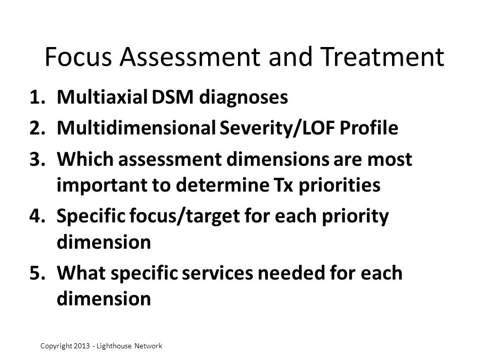 Focus Assessment and Treatment 1.Multiaxial DSM diagnoses 2.Multidimensional Severity/LOF Profile 3.Which assessment dimensions are most important to determine Tx priorities 4.Specific focus/target for each priority dimension 5.What specific services needed for each dimension Copyright 2013 - Lighthouse Network