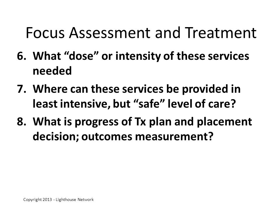 Focus Assessment and Treatment 6.What dose or intensity of these services needed 7.Where can these services be provided in least intensive, but safe level of care.