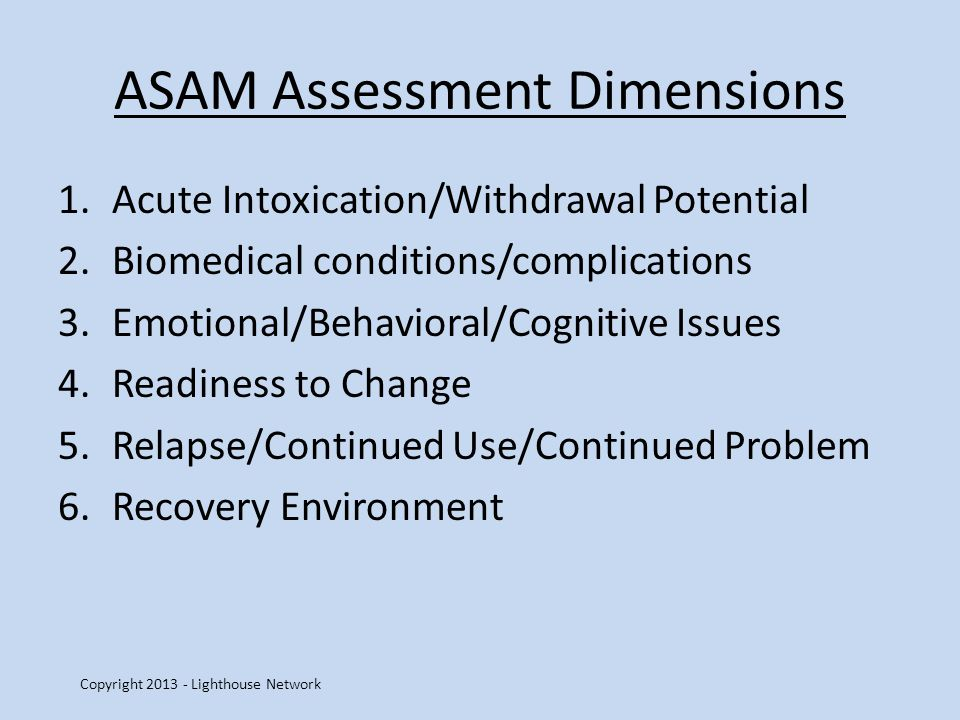 ASAM Assessment Dimensions 1.Acute Intoxication/Withdrawal Potential 2.Biomedical conditions/complications 3.Emotional/Behavioral/Cognitive Issues 4.Readiness to Change 5.Relapse/Continued Use/Continued Problem 6.Recovery Environment Copyright 2013 - Lighthouse Network