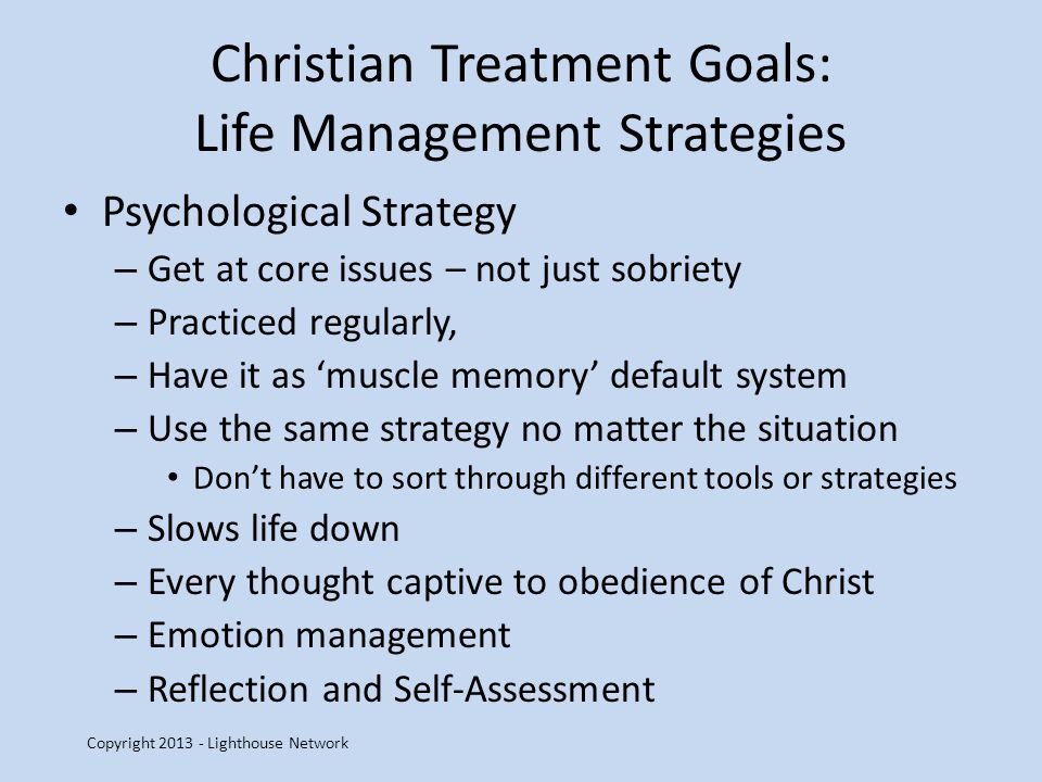 Christian Treatment Goals: Life Management Strategies Psychological Strategy – Get at core issues – not just sobriety – Practiced regularly, – Have it as muscle memory default system – Use the same strategy no matter the situation Dont have to sort through different tools or strategies – Slows life down – Every thought captive to obedience of Christ – Emotion management – Reflection and Self-Assessment Copyright 2013 - Lighthouse Network
